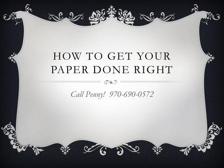HOW TO GET YOUR PAPER DONE RIGHT Call Penny! 970-690-0572.