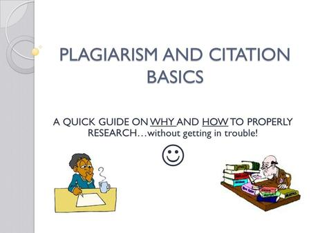 PLAGIARISM AND CITATION BASICS A QUICK GUIDE ON WHY AND HOW TO PROPERLY RESEARCH…without getting in trouble!