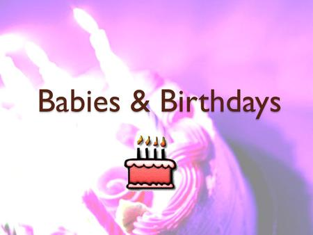 Babies & Birthdays. Babies & Birthdays Warm-up: Turn to page 23 and record a new vocabulary word in your VNB.