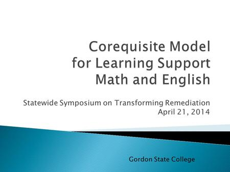 Statewide Symposium on Transforming Remediation April 21, 2014 Gordon State College.