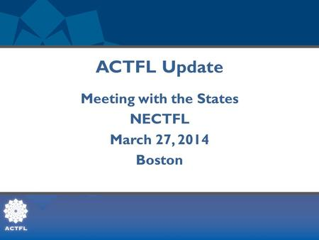 ACTFL Update Meeting with the States NECTFL March 27, 2014 Boston.