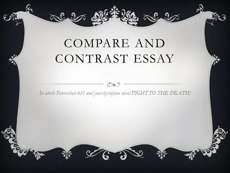 COMPARE AND CONTRAST ESSAY In which Fahrenheit 451 and your dystopian novel FIGHT TO THE DEATH!