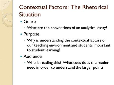 Contextual Factors: The Rhetorical Situation Genre ◦ What are the conventions of an analytical essay? Purpose ◦ Why is understanding the contextual factors.