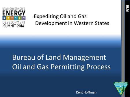 BLM Bureau of Land Management Oil and Gas Permitting Process Expediting Oil and Gas Development in Western States Kent Hoffman.