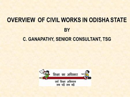 OVERVIEW OF CIVIL WORKS IN ODISHA STATE BY C. GANAPATHY, SENIOR CONSULTANT, TSG.