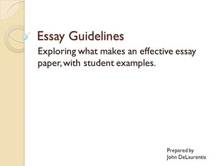 Essay Guidelines Exploring what makes an effective essay paper, with student examples. Prepared by John DeLaurentis.