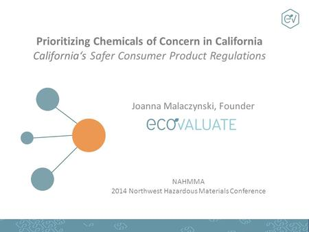 Prioritizing Chemicals of Concern in California California's Safer Consumer Product Regulations Joanna Malaczynski, Founder NAHMMA 2014 Northwest Hazardous.