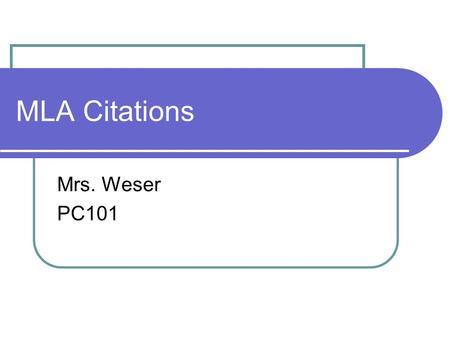 MLA Citations Mrs. Weser PC101. Why are citations important? Give credit Retrace your steps For others Avoid plagiarism.
