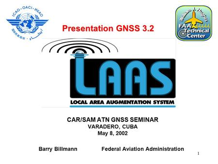 1 CAR/SAM ATN GNSS SEMINAR VARADERO, CUBA May 8, 2002 Barry Billmann Federal Aviation Administration Presentation GNSS 3.2.