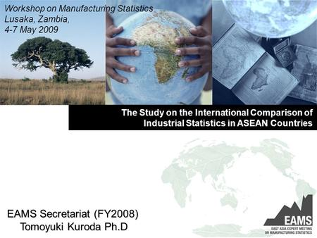 The Study on the International Comparison of Industrial Statistics in ASEAN Countries Workshop on Manufacturing Statistics Lusaka, Zambia, 4-7 May 2009.