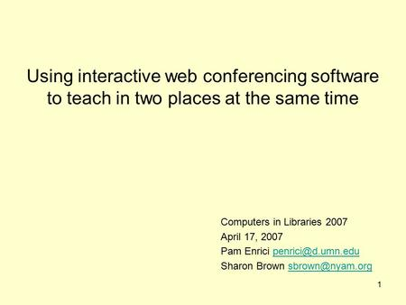 1 Using interactive web conferencing software to teach in two places at the same time Computers in Libraries 2007 April 17, 2007 Pam Enrici