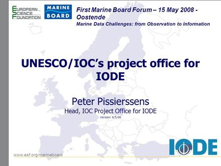 Www.esf.org/marineboard First Marine Board Forum – 15 May 2008 - Oostende Marine Data Challenges: from Observation to Information UNESCO/IOC's project.