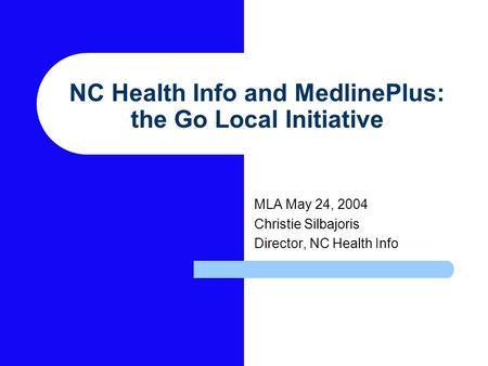 NC Health Info and MedlinePlus: the Go Local Initiative MLA May 24, 2004 Christie Silbajoris Director, NC Health Info.