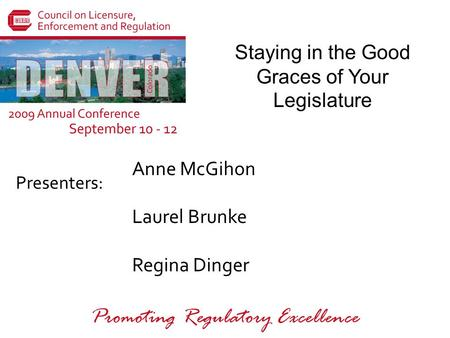 Presenters: Promoting Regulatory Excellence Staying in the Good Graces of Your Legislature Anne McGihon Laurel Brunke Regina Dinger.