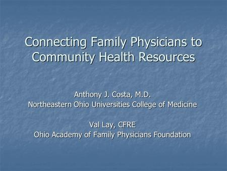 Connecting Family Physicians to Community Health Resources Anthony J. Costa, M.D. Northeastern Ohio Universities College of Medicine Val Lay, CFRE Ohio.