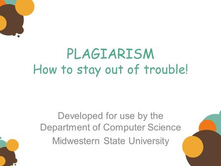 PLAGIARISM How to stay out of trouble! Developed for use by the Department of Computer Science Midwestern State University.