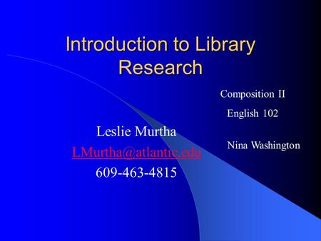 Introduction to Library Research Leslie Murtha 609-463-4815 Composition II English 102 Nina Washington.
