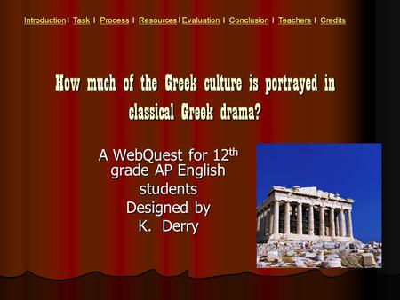 How much of the Greek culture is portrayed in classical Greek drama? A WebQuest for 12 th grade AP English students Designed by K. Derry IntroductionIntroduction.
