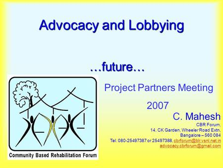 Advocacy and Lobbying Project Partners Meeting 2007…future… C. Mahesh CBR Forum, 14, CK Garden, Wheeler Road Extn, Bangalore – 560 084 Tel. 080-25497387.