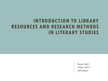 INTRODUCTION TO LIBRARY RESOURCES AND RESEARCH METHODS IN LITERARY STUDIES French 2601 Winter 2014 Jeff Lilburn.