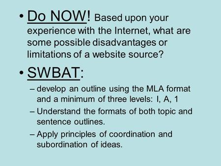 Do NOW! Based upon your experience with the Internet, what are some possible disadvantages or limitations of a website source? SWBAT: –develop an outline.