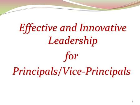 Effective and Innovative Effective and Innovative Leadership LeadershipforPrincipals/Vice-Principals 1.
