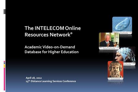 April 18, 2012 15 th Distance Learning Services Conference The INTELECOM Online Resources Network ® Academic Video-on-Demand Database for Higher Education.