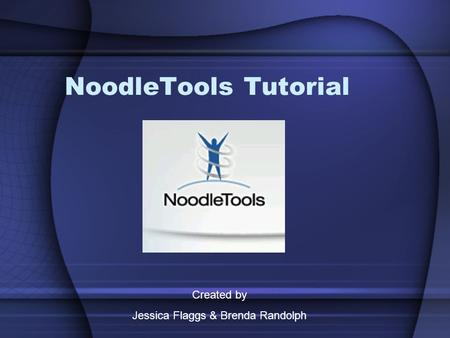 NoodleTools Tutorial Created by Jessica Flaggs & Brenda Randolph.