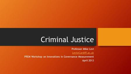 Criminal Justice Professor Mike Levi PREM Workshop on Innovations in Governance Measurement April 2013.