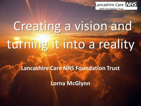 Network Name Creating a vision and turning it into a reality Lancashire Care NHS Foundation Trust Lorna McGlynn.