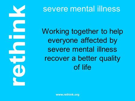 Severe mental illness Working together to help everyone affected by severe mental illness recover a better quality of life I'm CP, ceo of Rethink The charity.