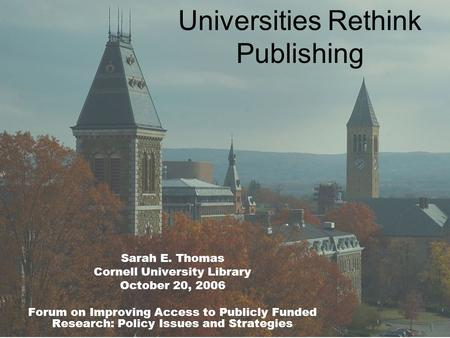 Universities Rethink Publishing Sarah E. Thomas Cornell University Library October 20, 2006 Forum on Improving Access to Publicly Funded Research: Policy.