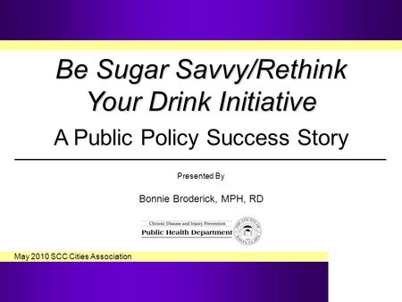 Be Sugar Savvy/Rethink Your Drink Initiative Be Sugar Savvy/Rethink Your Drink Initiative A Public Policy Success Story Presented By Bonnie Broderick,