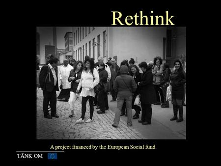 TÄNK OM Rethink A project financed by the European Social fund.