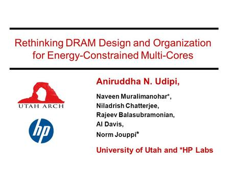 Rethinking DRAM Design and Organization for Energy-Constrained Multi-Cores Aniruddha N. Udipi, Naveen Muralimanohar*, Niladrish Chatterjee, Rajeev Balasubramonian,