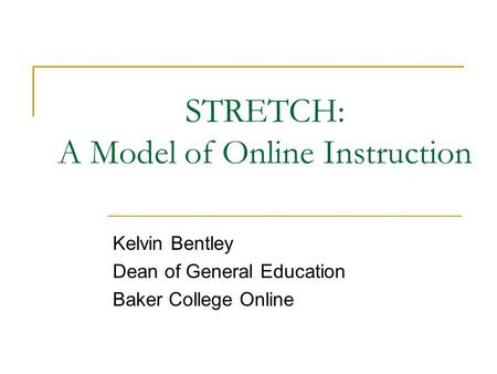 STRETCH: A Model of Online Instruction Kelvin Bentley Dean of General Education Baker College Online.