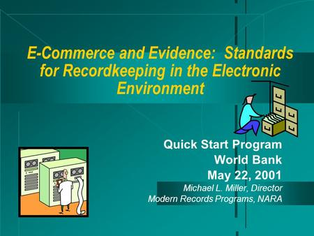 E-Commerce and Evidence: Standards for Recordkeeping in the Electronic Environment Quick Start Program World Bank May 22, 2001 Michael L. Miller, Director.