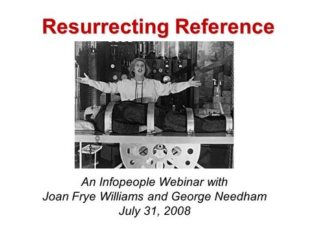 Resurrecting Reference An Infopeople Webinar with Joan Frye Williams and George Needham July 31, 2008.