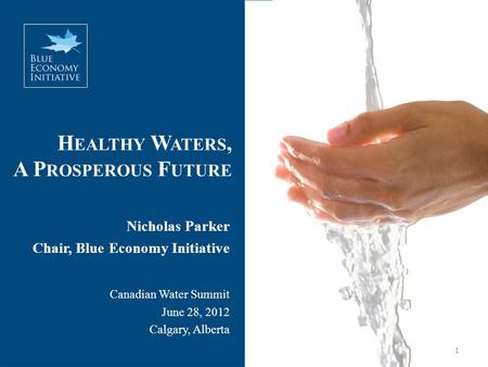 H EALTHY W ATERS, A P ROSPEROUS F UTURE Nicholas Parker Chair, Blue Economy Initiative Canadian Water Summit June 28, 2012 Calgary, Alberta 1.