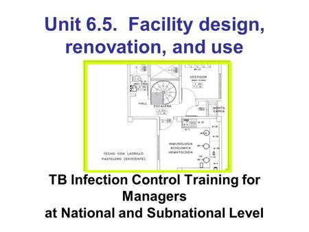 Unit 6.5. Facility design, renovation, and use TB Infection Control Training for Managers at National and Subnational Level.