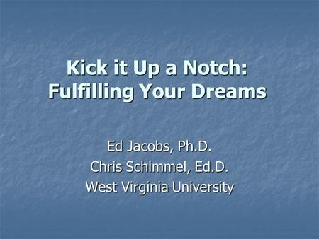 Kick it Up a Notch: Fulfilling Your Dreams Ed Jacobs, Ph.D. Chris Schimmel, Ed.D. West Virginia University.