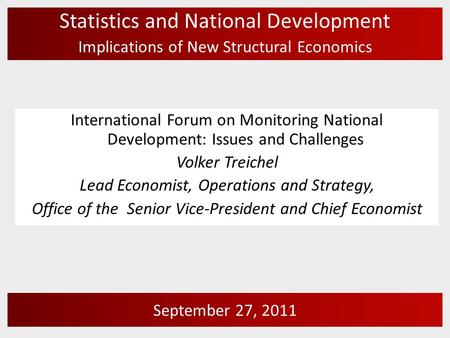 Statistics and National Development Implications of New Structural Economics September 27, 2011 International Forum on Monitoring National Development: