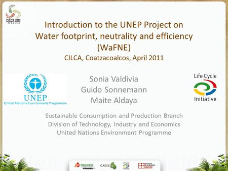Introduction to the UNEP Project on Water footprint, neutrality and efficiency (WaFNE) CILCA, Coatzacoalcos, April 2011 Sonia Valdivia Guido Sonnemann.