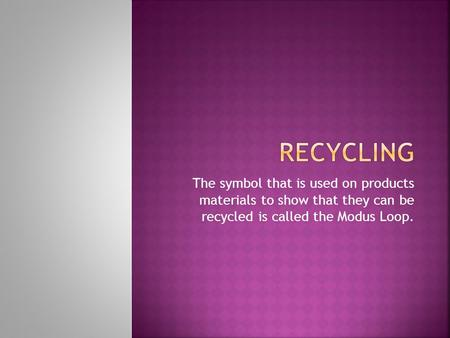 The symbol that is used on products materials to show that they can be recycled is called the Modus Loop.