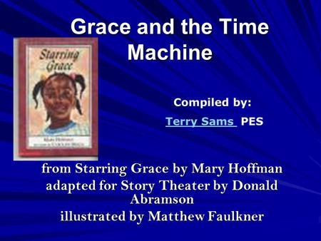 Grace and the Time Machine from Starring Grace by Mary Hoffman adapted for Story Theater by Donald Abramson illustrated by Matthew Faulkner Compiled by: