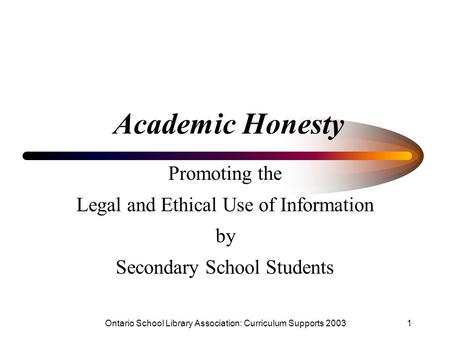 Ontario School Library Association: Curriculum Supports 20031 Academic Honesty Promoting the Legal and Ethical Use of Information by Secondary School Students.