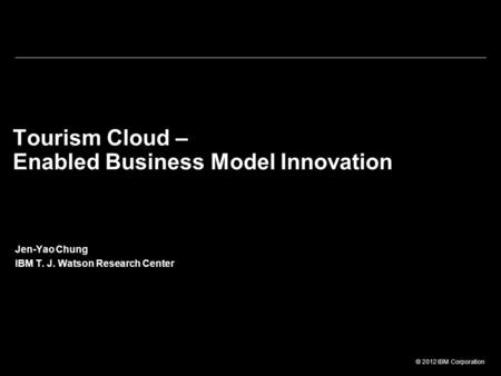 © 2012 IBM Corporation Tourism Cloud – Enabled Business Model Innovation Jen-Yao Chung IBM T. J. Watson Research Center.