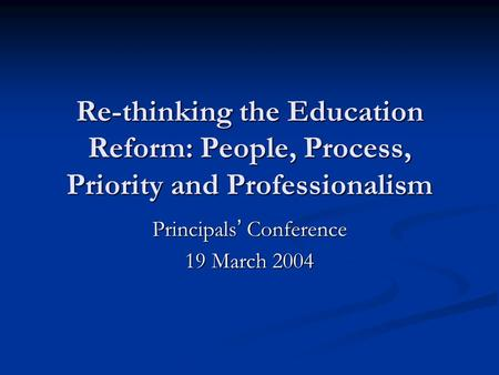 Re-thinking the Education Reform: People, Process, Priority and Professionalism Principals ' Conference 19 March 2004.