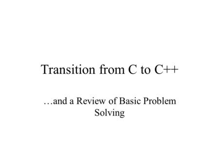 Transition from C to C++ …and a Review of Basic Problem Solving.