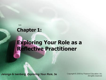 Jalongo & Isenberg, Exploring Your Role, 3e Copyright © 2008 by Pearson Education, Inc. All rights reserved. 1.1 Chapter 1: Exploring Your Role as a Reflective.